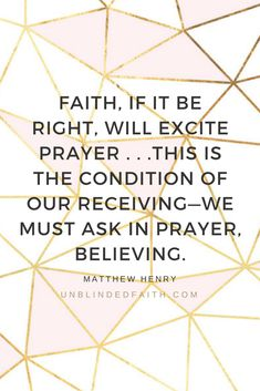 FAITH, IF IT BE RIGHT, WILL EXCITE PRAYER . . .THIS IS THE CONDITION OF OUR RECEIVING—WE MUST ASK IN PRAYER, BELIEVING. - Matthew Hentry Ready to grow your faith through prayer? Unblinded Faith will help you discover how to cultivate a vibrant prayer life steeped in deeply rooted faith. #unblindedFAITH #devotional #ChristianWomen #Bible