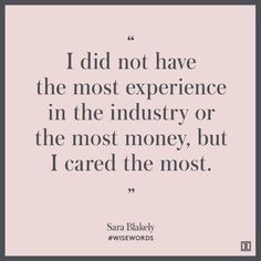 """I did not have the most experience in the industry or the most money, but I cared the most."" --Sara Blakely"