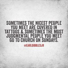 Sometimes, the nicest people you meet are covered in tattoos and sometimes the most judgmental people you meet go to church on Sundays