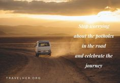 """Stop worrying about the potholes in the road and celebrate the journey."" #travel #quotes #inspiration #travelher Check out our travel blog and website for all females who love to travel - www.travelher.org/ Let's celebrate and encourage travel addiction together! :)"