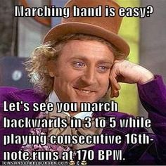 band geek memes | Marching band is easy? Let's see you march backwards in 3 to 5 while ... or at 180