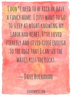 I don't need to be rich or have a fancy home. I just want to go to sleep at night knowing my labor had heart, I've loved fiercely and lived close enough to the edge that I can see the waves kiss the rocks.  ~ Dave Buchanan <3 Join us on Facebook!: https://www.facebook.com/LoveSexIntelligence <3  #inspiration #love #kiss