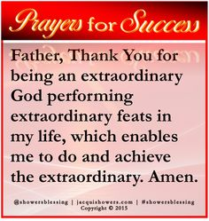 PRAYER FOR SUCCESS: Father, Thank You for being an extraordinary God performing extraordinary feats in my life, which enables me to do and achieve the extraordinary. Amen. #showersblessing #prayersforsuccess