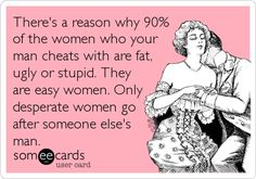 There's a reason why 90% of the women who your man cheats with are fat, ugly or stupid. They are easy women. Only desperate women go after someone else's man.