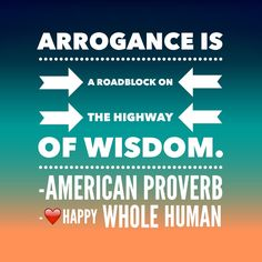 """""""Arrogance is a roadblock on the highway of wisdom."""" -American Proverb"""