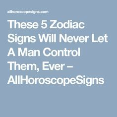 These 5 Zodiac Signs Will Never Let A Man Control Them, Ever – AllHoroscopeSigns