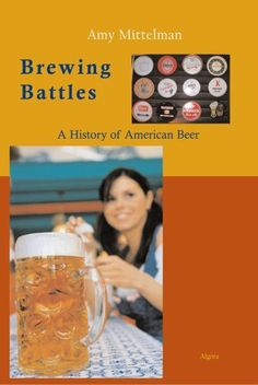 Brewing Battles: A History of American Beer by Amy Mittelman. $34.95. Author: Amy Mittelman. Publication: December 3, 2007. 248 pages. Publisher: Algora Publishing (December 3, 2007)