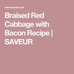Braised Red Cabbage with Bacon Recipe | SAVEUR