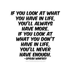 If you look at what you have in life, you'll always have more. If you look at what you don't have in life, you'll never have enough-Oprah Winfrey Happy Quotes, True Quotes, Motivational Quotes, Funny Quotes, Inspirational Quotes, Qoutes, Words Of Wisdom Quotes, Encouragement Quotes, Quotes To Live By