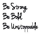 Be strong, be bold, be unstoppable Wrist tattoo made with tattoo font generator. These are the actual words I want. :) The font is Jennasue, font size 24. Inspiration for my running, fitness and dealing with crohns. (I linked the font generator if you want to play with it too) Tattoo me, baby | tattoos picture tattoo font generator