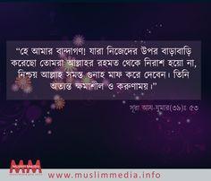 """""""হে আমার বান্দাগণ! যারা নিজেদের উপর বাড়াবাড়ি করেছো তোমরা আল্লাহর রহমত  থেকে নিরাশ হয়ো না, নিশ্চয় আল্লাহ সমস্ত গুনাহ মাফ করে দেবেন। তিনি অত্যন্ত ক্ষমাশীল   ও করুণাময়।""""  সূরা আয-যুমার(৩৯): ৫৩  মুসলিম মিডিয়া    #MuslimMedia  http://www.muslimmedia.info"""