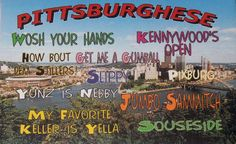 """Do you speak Pittsburghese? Not Portugese, but Pittsburghese–the dialect and lingo spoken by native Pittsburghers. Here's an example. """"Listen, yinz, ta this story. Last Mundy, when I got home from dahntahn Picksburg, I redded up the hahse, worshed the clothes and did the arning, n'at. Then I decided ta take a break coz I was gettin' rilly hungry. I looked ina fridge, but it needed …"""