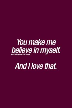 You make me believe in myself.  And I love that. ❤  The way it should be in a great relationship. When your boyfriend, husband, girlfriend or wife makes you believe in yourself. When he or she makes you feel stronger in every single way. ❤  - Lovable Quote.