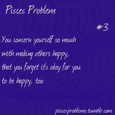 Pisces concern themselves with making others happy that they forget that its okay for you to be happy to.