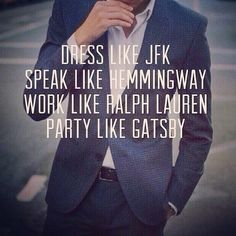 Dress like JFK. Speak like Hemmingway. Work like Ralph Lauren. Party like Gatsby.