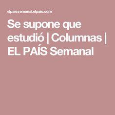 Se supone que estudió | Columnas | EL PAÍS Semanal