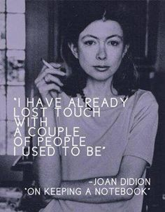 I have already lost touch with a couple of people I used to be. ~ Joan DiDion