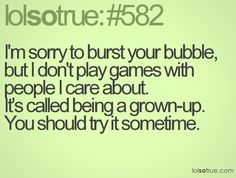 I don't play games with people I care about, don't ever mess with *my* family. I don't play well with anyone who does.