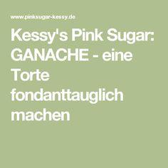 Kessy's Pink Sugar: GANACHE - eine Torte fondanttauglich machen