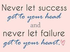 Never let success get to your head and never let failure get to your heart <3