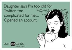 Daughter says I'm too old for Twitter, too complicated for me..... Opened an account.