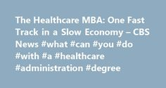 The Healthcare MBA: One Fast Track in a Slow Economy – CBS News #what #can #you #do #with #a #healthcare #administration #degree http://ghana.remmont.com/the-healthcare-mba-one-fast-track-in-a-slow-economy-cbs-news-what-can-you-do-with-a-healthcare-administration-degree/  # The Healthcare MBA: One Fast Track in a Slow Economy Last Updated Feb 10, 2009 3:47 PM EST The healthcare track for MBAs has never been a hot one until now. Believe it or not, healthcare companies can't find enough MBAs…