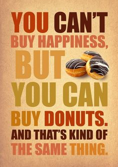 i will admi sometimes when i am having a really bad day i ask my husband to bring me home a donut. they sure help.