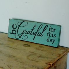 Be Grateful For This Day.... great words to live by!! This wood sign was hand painted teal green with black letters and distressed to look