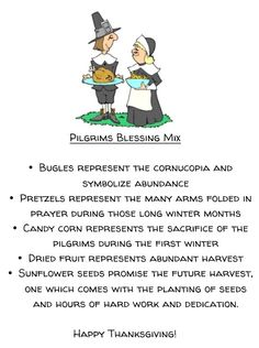 Thanksgiving... Pilgrim Blessing mix  Bugles reminds of the Cornucopia  Pretzels, Candy corn, Dried fruit,  Sunflower/Pumpkin seeds