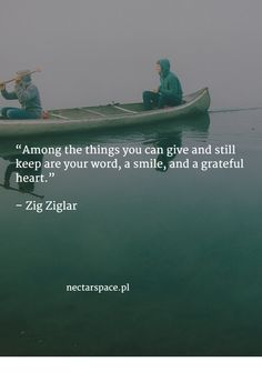"""Among the things you can give and still keep are your word, a smile, and a grateful heart.""   – Zig Ziglar"