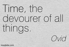 time devours all things - Ovid Ovid Quotes, Ovid Metamorphoses, All Things, Quotations, Poems, Wisdom, Sayings, My Love