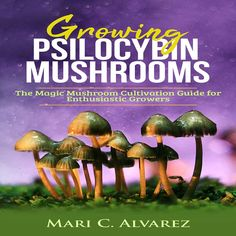 Listen to Growing Psilocybin Mushrooms: The Magic Mushroom Cultivation Guide for Enthusiastic Growers audiobook by Mari C. Alvarez Mari C. How To Grow Shrooms, Growing Psychedelic Mushrooms, Wild Mushrooms, Stuffed Mushrooms, Growing Mushrooms At Home, Psychedelic Effects, Psilocybin Mushroom, Mushroom Grow Kit, Magick Book