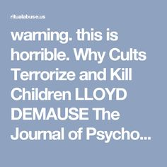warning. this is horrible.  Why Cults Terrorize and Kill Children LLOYD DEMAUSE The Journal of Psychohistory : S.M.A.R.T.'s Ritual Abuse Pages