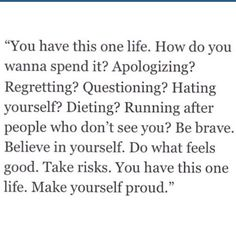 """""""You have this one life. How do you wanna spend it? Apologizing? Regretting? Questioning? Hating yourself? Dieting? Running after people who don't see you? Be brave. Believe in yourself. Do what feels good. Take risks. You have this one life. Make yourself proud."""" Wisdom quotes and inspirational quotes. These words of wisdom can be helpful to qive you strength, bring wisdom into your life and to create more love. For more great inspiration follow us at 1StrongWoman."""