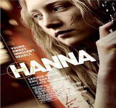 HANNA  SYNOPSIS: Hanna (Ronan) WAS EDUCATED BY HIS FATHER (BANA), AN EX-CIA AGENT IN A REMOTE PLACE OF FINLAND. IT'S A GIRL MEETS ALL THE QUALITIES OF A GOOD SOLDIER. SEND YOUR FATHER'S ILLEGAL TO FULFILL A MISSION, THAT LEADS TO EUROPE AND NORTH AFRICA...