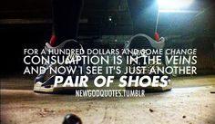 For a hundred dollars and some change, consumption is in the veins, and now I see it's just another pair of shoes. Macklemore Wings