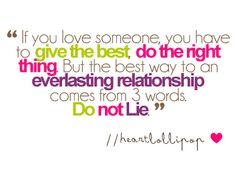if you love someone, you have to give the best, do the right thing. but the best way to an everlasting relationship comes from 3 words. Do not lie. #quotes