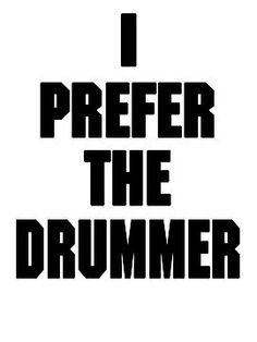I AM the drummer.  cool- see it all-