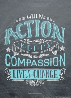 """When action meets compassion lives change."""