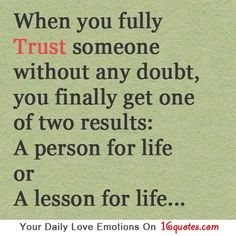 When you fully trust someone without any doubt, you finally get one of two results: A person for life or A lesson for life…