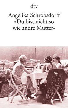 """""""Du bist nicht so wie andre Mütter"""": Die Geschichte einer leidenschaftlichen Frau (Fiction, Poetry & Drama) von Angelika Schrobsdorff http://www.amazon.de"""