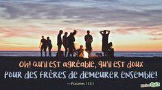 """""""Oh! Qu'il est agréable, qu'il est doux pour des frères de demeurer ensemble!"""" (Psaumes 133:1)"""