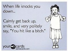 Keep knocking me down bitch and I'll keep getting up!