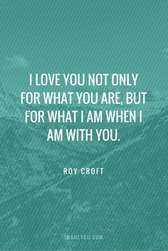 I love you not only for what you are, but for what I am when I am with you by Roy Croft | This one of our most popular quotes on wedding invitations