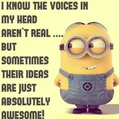 I know the voices in my head aren't real......but sometimes their ideas are absolutely awesome