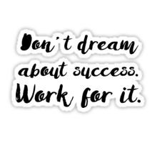 Don't Dream About Success. Work for It. Sticker