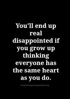 Heartfelt Quotes: You'll end up real disappointed if you grow up thinking everyone has the same heart as you do.