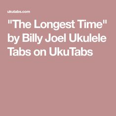 """The Longest Time"" by Billy Joel Ukulele Tabs on UkuTabs"