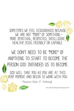 """Sometimes we feel discouraged because we are not """"more"""" of something— more spiritual, respected, intelligent, healthy, rich, friendly, or capable. We don't need to be """"more"""" of anything to start to become the person God intended us to become.-President Dieter F. Uchtdorf"""