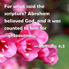 Romans 4:3 For what said the scripture? Abraham believed God, and it was counted to him for righteousness.